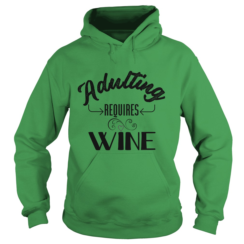 Adulting Requires Wine shirt, Hoodie, Lady Tee
