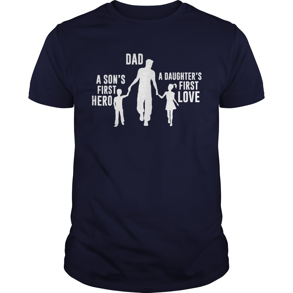 Dad a Sons First Hero a Daughters First Love shirt Guys Tee
