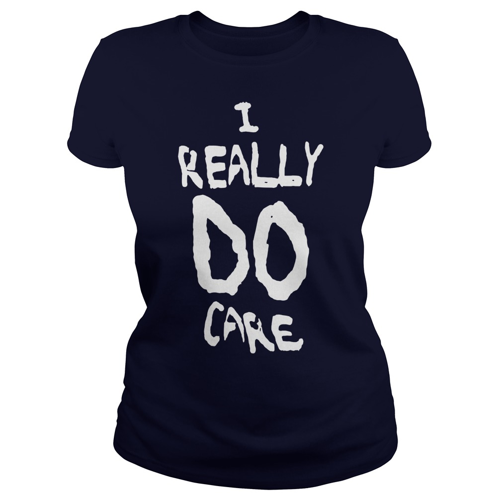 I REALLY DO CARE shirt, Ladies Tee, Hoodie, Guys V-Neck