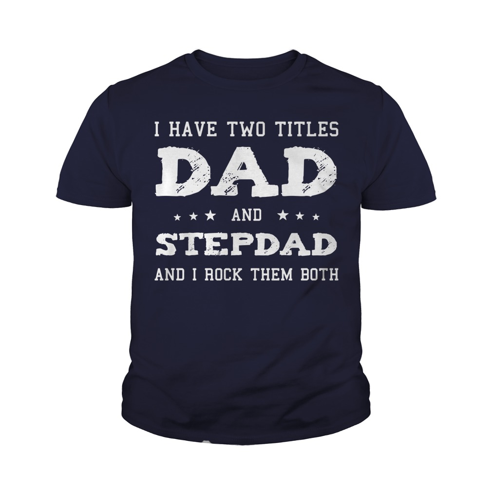 I have two titles dad and step dad and rock them both shirt