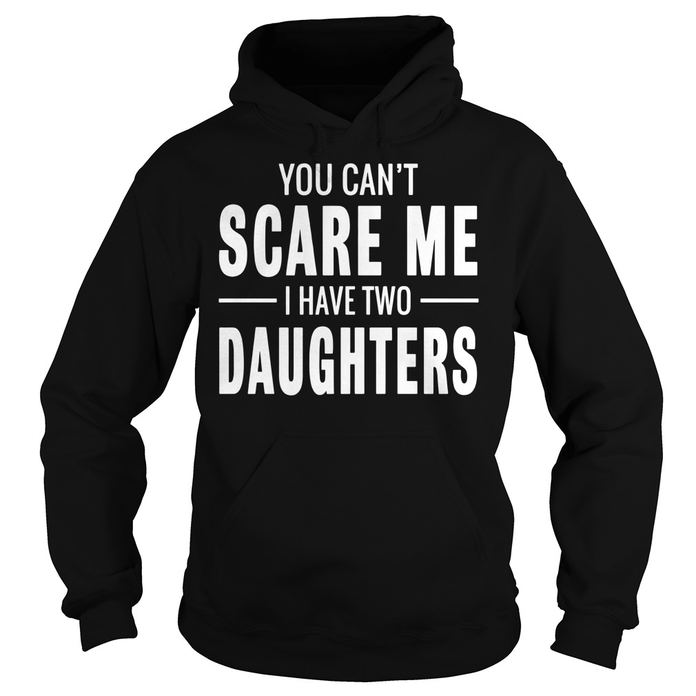 You Cant Scare Me I Have Two Daughters shirt Hoodie