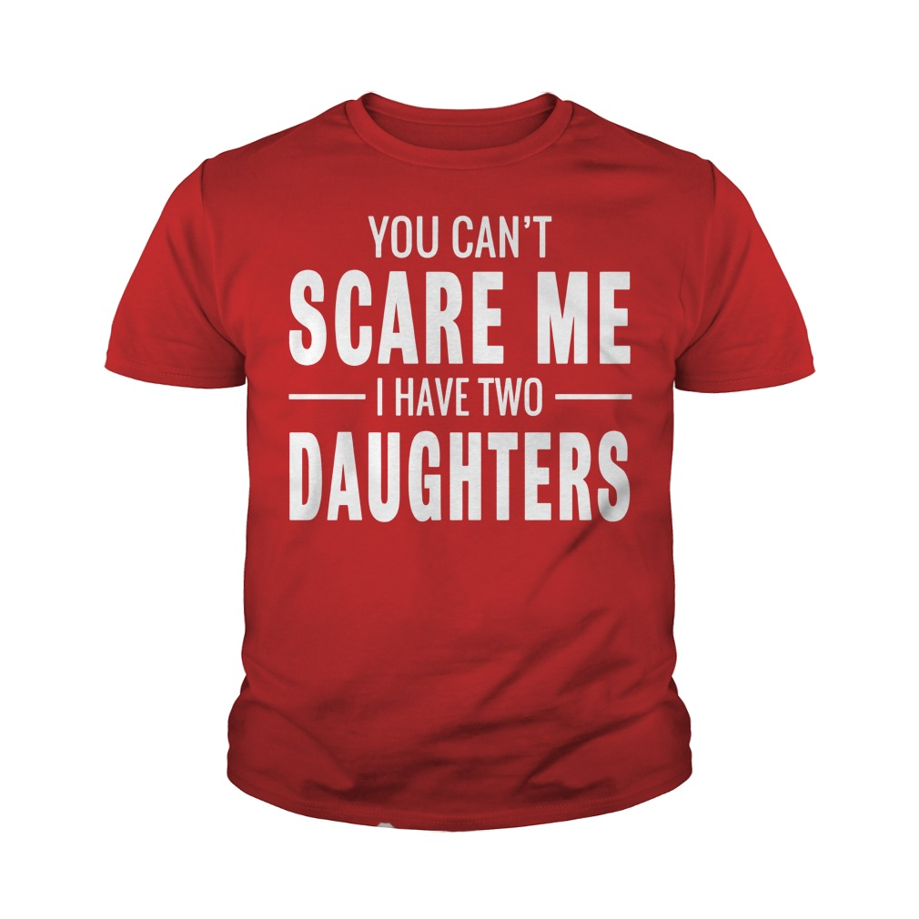 You Cant Scare Me I Have Two Daughters shirt Youth Tee
