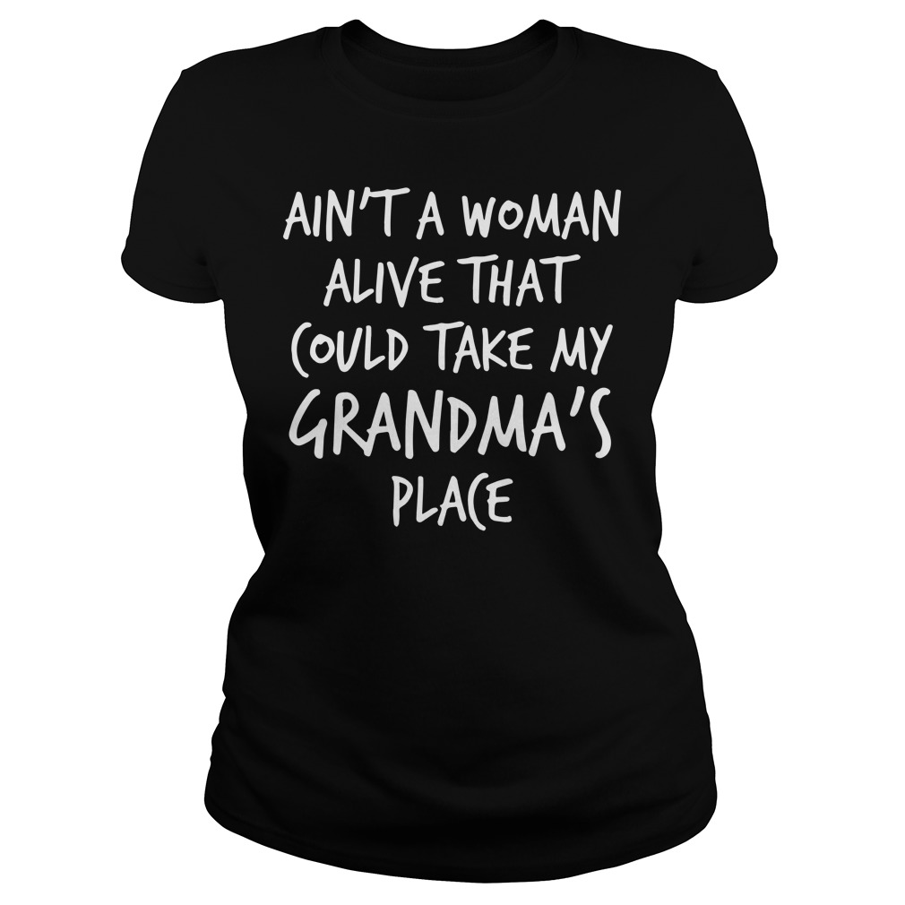 Ain't a woman alive that could take my grandma's place shirt, sweat shirt, lady tee