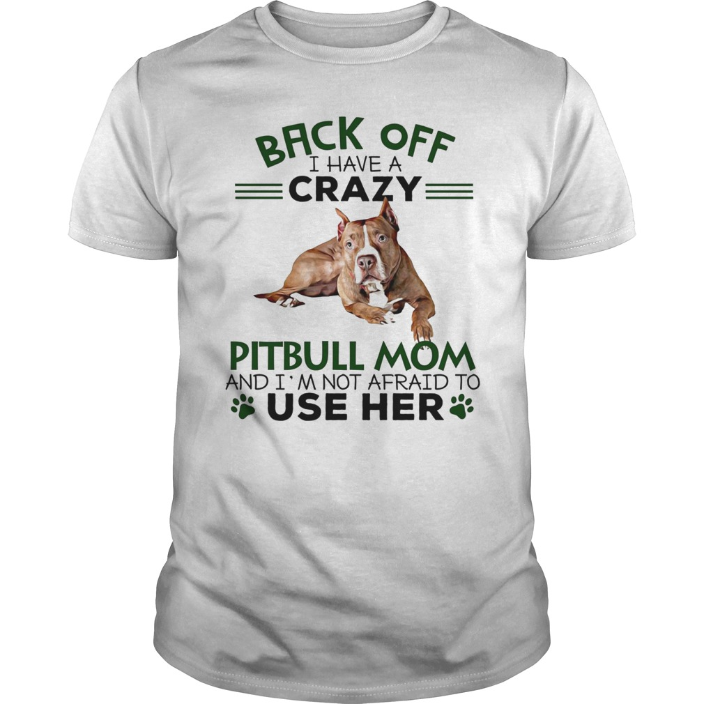 Back off I have crazy Pitbull mom and I'm not afraid to use her shirt, lady tee, sweat shirt