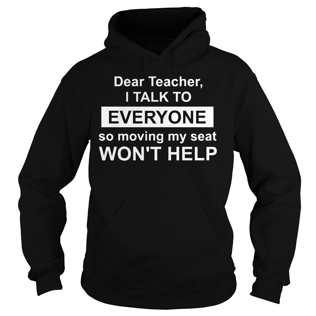 Dear teacher i talk to everyone so moving my seat won't help shirt, lady tee, hoodie