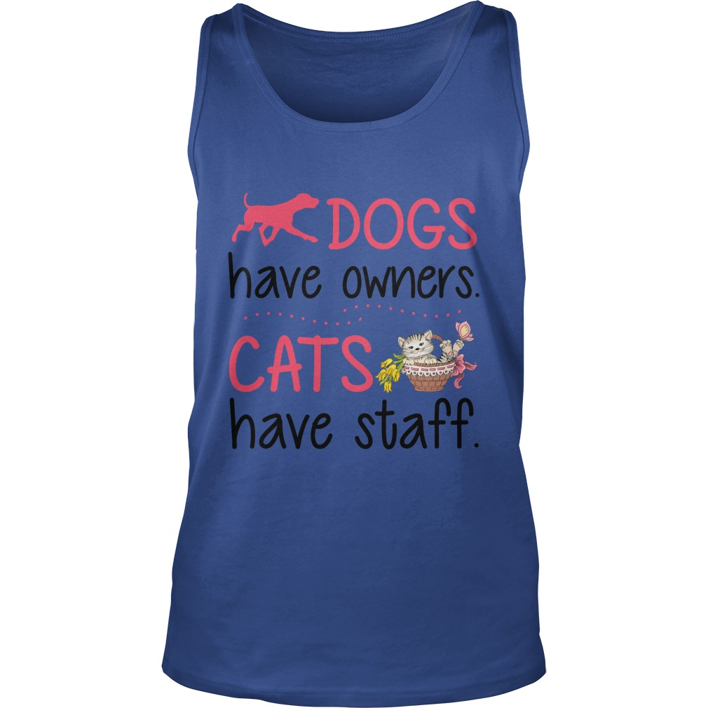 Dogs Have Owners Cats Have Staff Shirt, Unisex Tank Top, Sweat Shirt