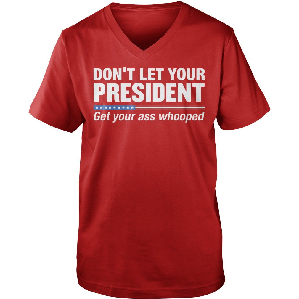 Don't let your President get your ass whooped shirt, guy tee, sweat shirt