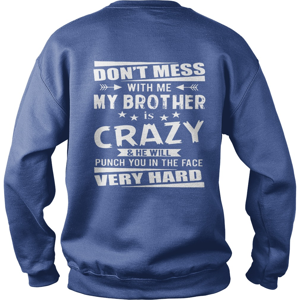 Don't mess with me My brother is crazy and he will punch you shirt, guy tee, lady tee