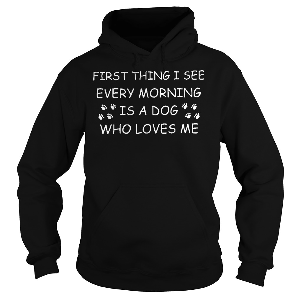 First Thing I See Every Morning Is A Dog Who Loves Me Shirt, Guy Tee, Lady Tee