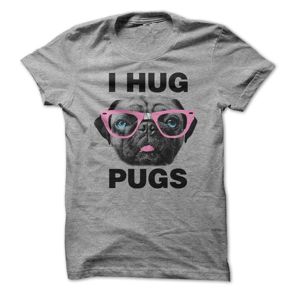 I Hug Pugs Shirt, Lady T-Shirt, Guy T-Shirt