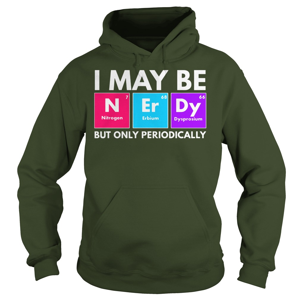 I may be nerdy but only periodically shirt, sweat shirt, lady tee