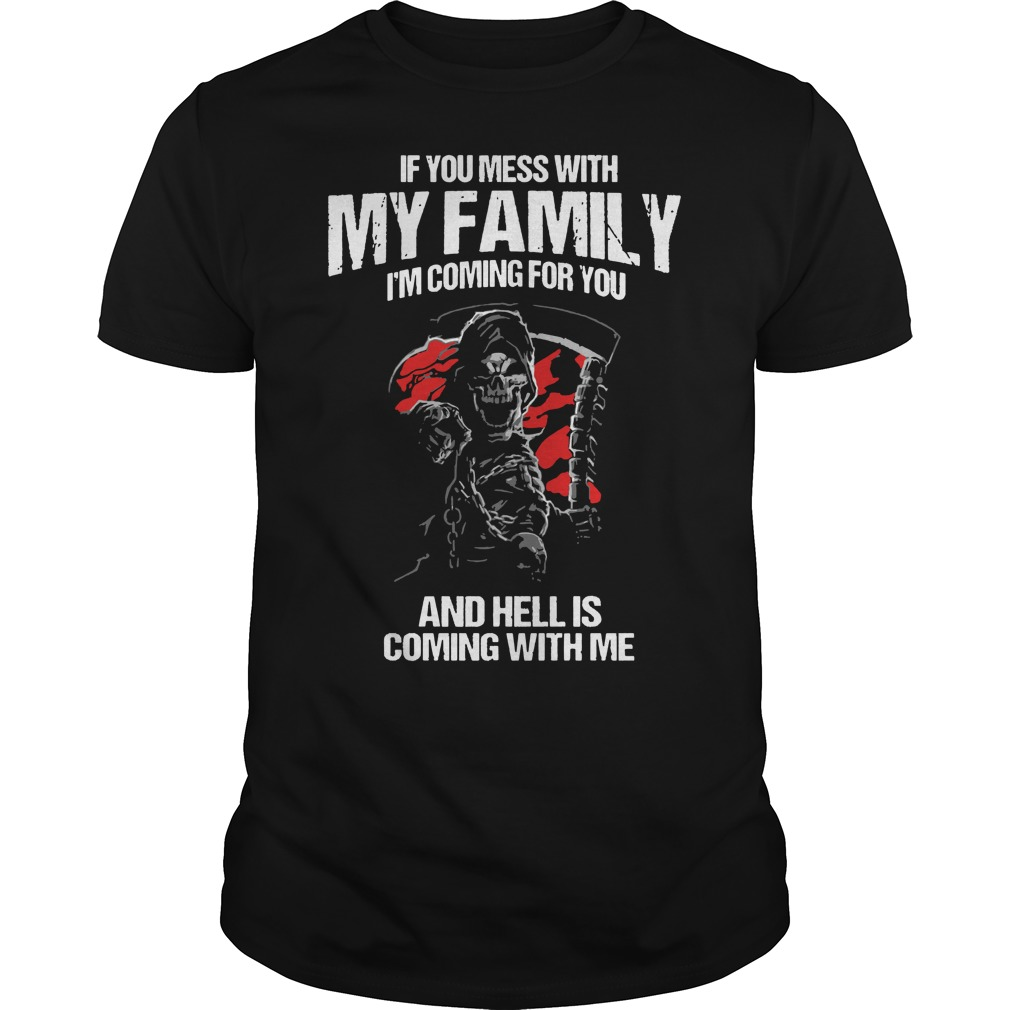 If you mess with my family i'm coming for you shirt, hoodie, sweat shirt