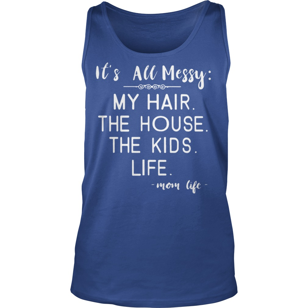 It's all messy my hair the house the kids life mom life shirt, guy tee, unisex tank top