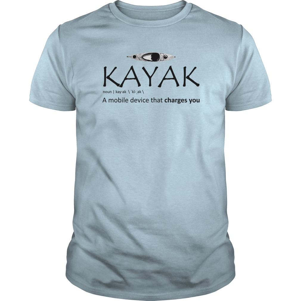 Kayak A Mobile Device That Charges You Shirt, Guy T-Shirt, Sweat Shirt