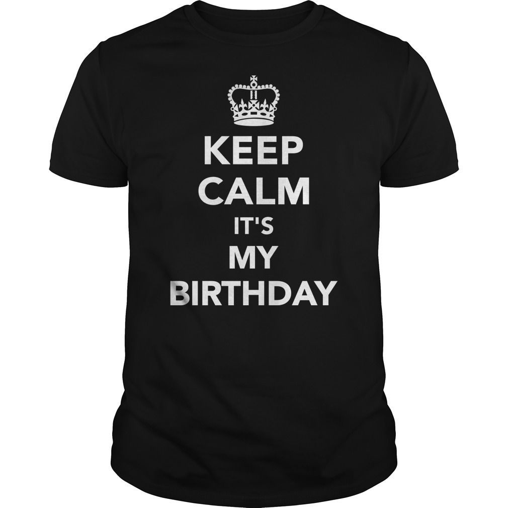 Keep Calm It's My Birthday shirt, Guy Tee, Lady Tee
