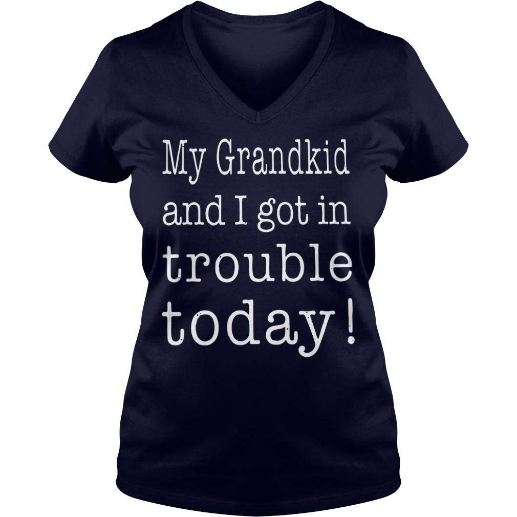 My grandkid and I got in trouble today shirt, sweat shirt, lady v-neck