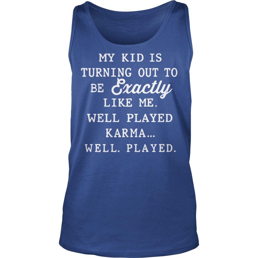 My kid is turning out to be exactly like me well played karma shirt, lady tee, sweat shirt