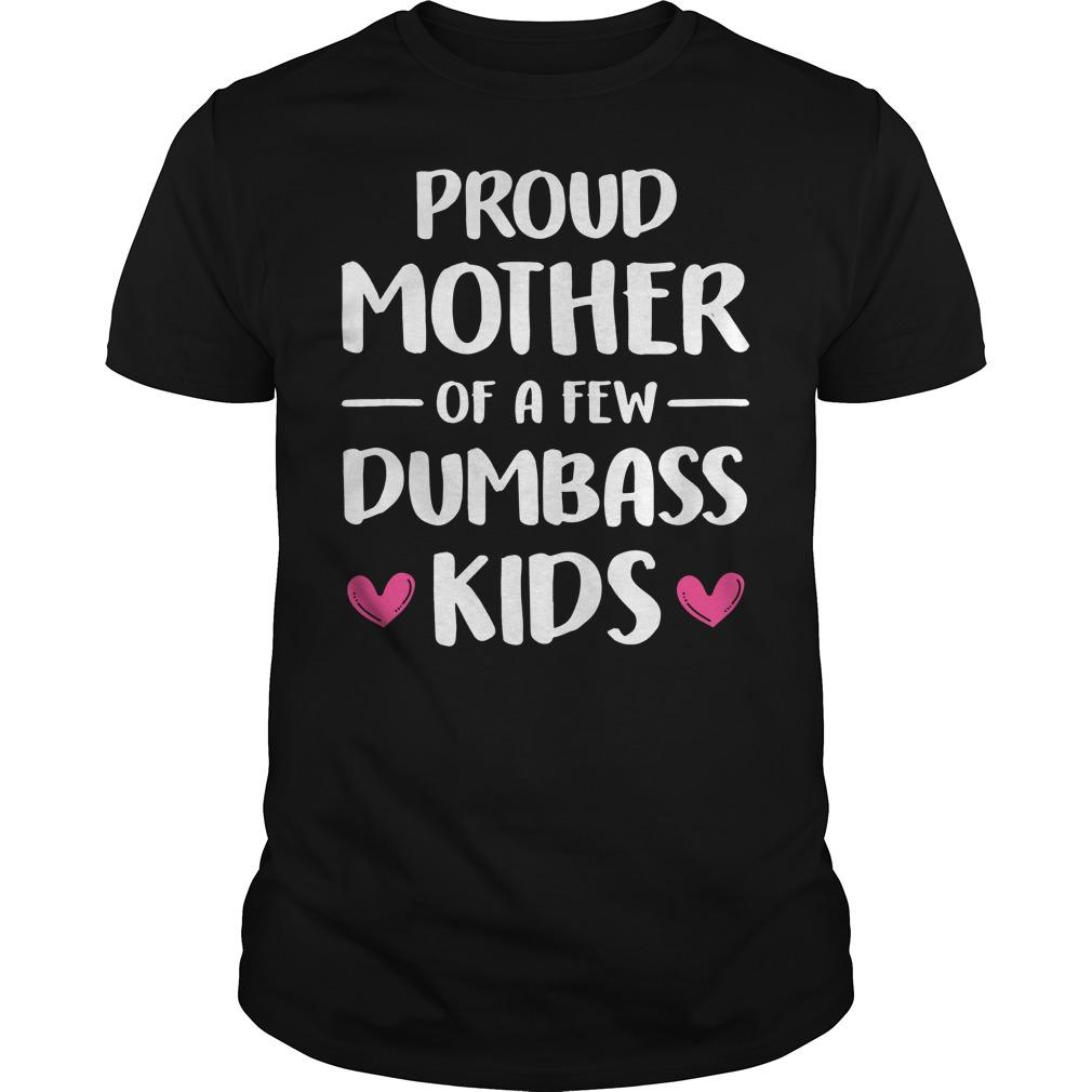 Proud mother of a few dumbass kids shirt, guy tee, lady tee