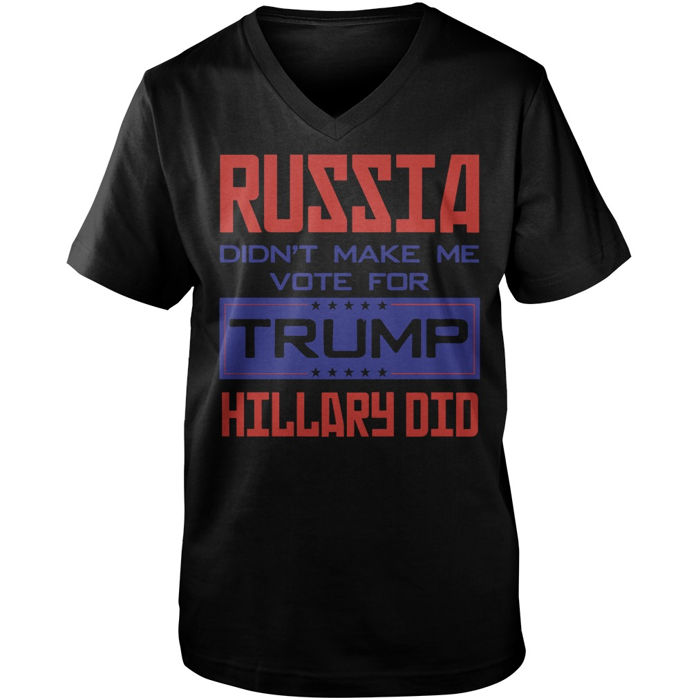 Russia didn't make me vote for Trump Hillary did shirt, sweat shirt, guy tee