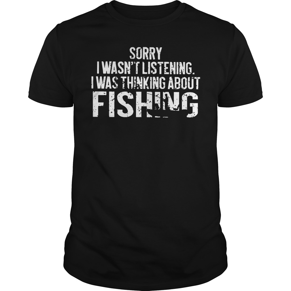 Sorry I wasn't listening I was thinking about fishing shirt, guy tee, unisex tank top