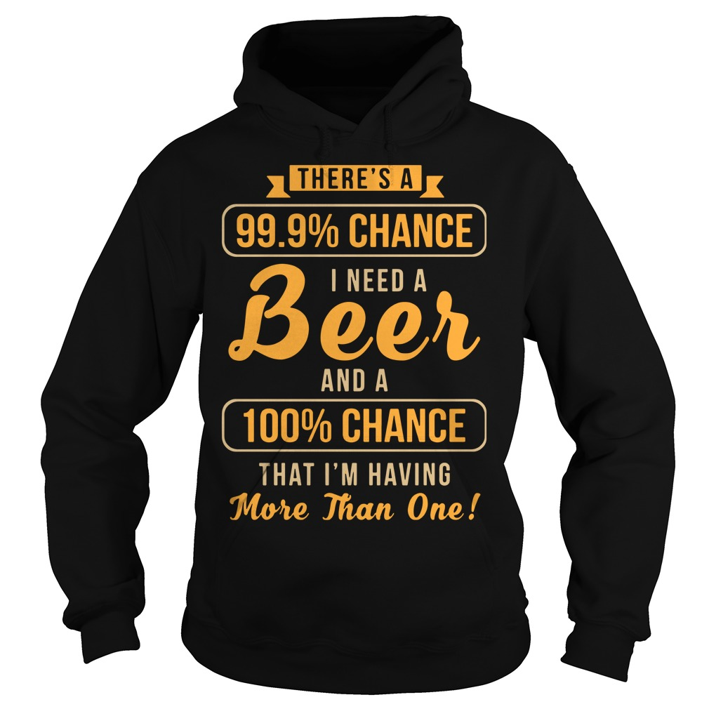There's a 99.9% chance i need a beer and a 100% chance that i'm having more than one shirt, guy tee, sweat shirt