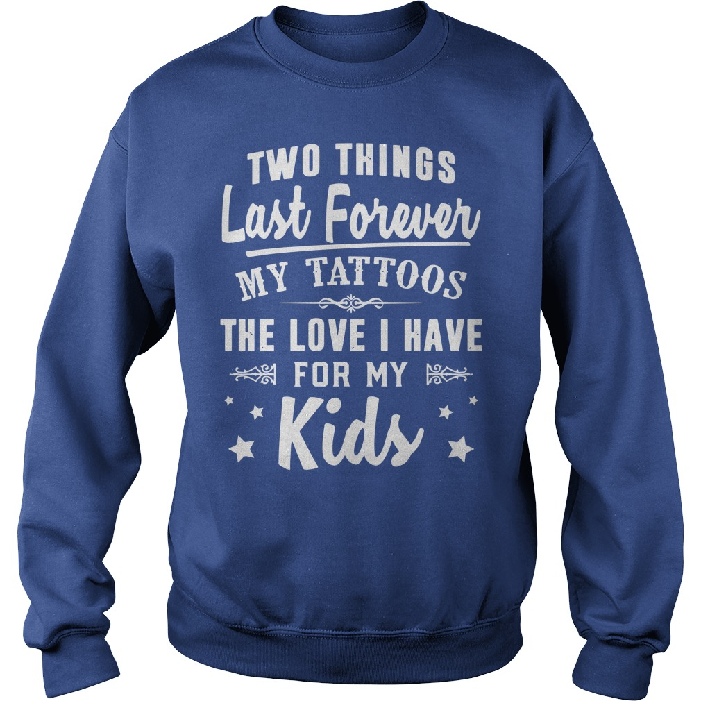 Two things last forever my tattoos love i have for my kids shirt, guy tee, sweat shirt