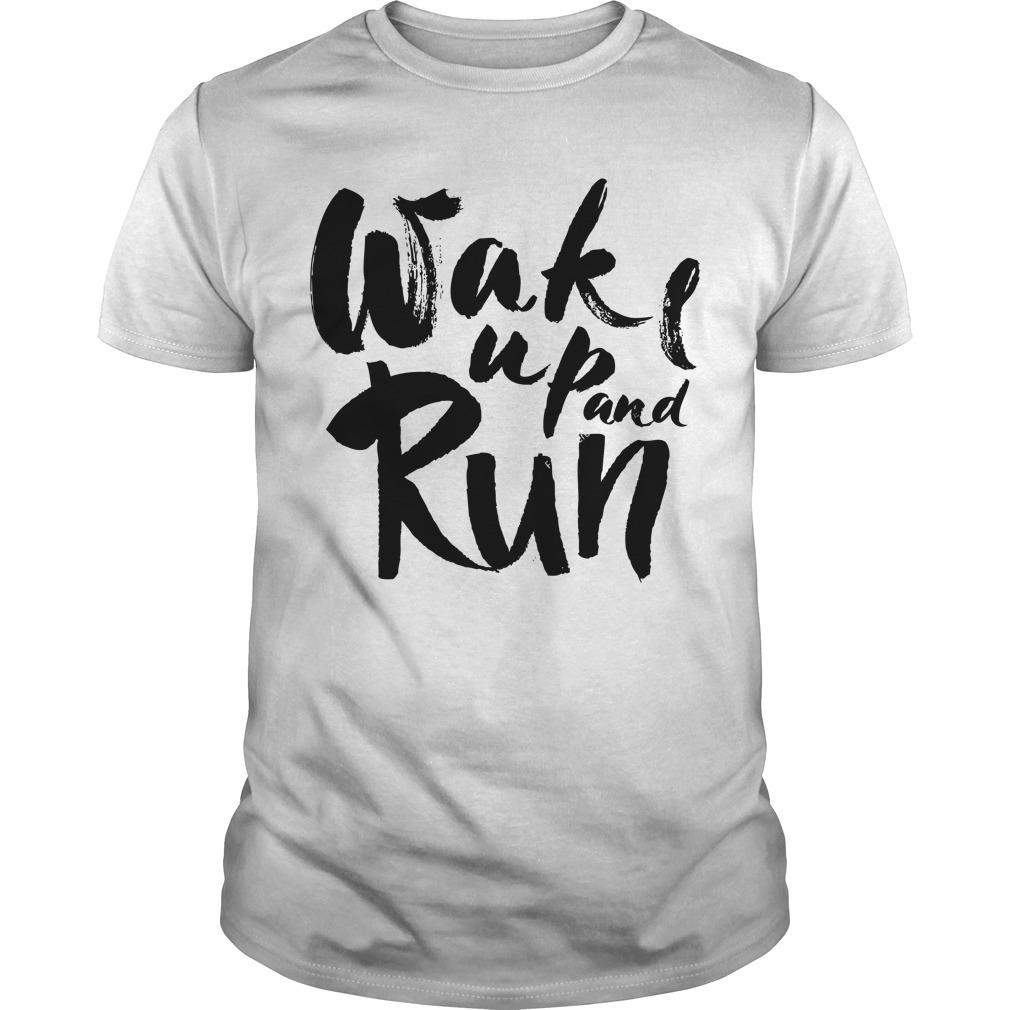 Wake Up And Run Shirt, Sweat Shirt, Hoodie, Lady Tee