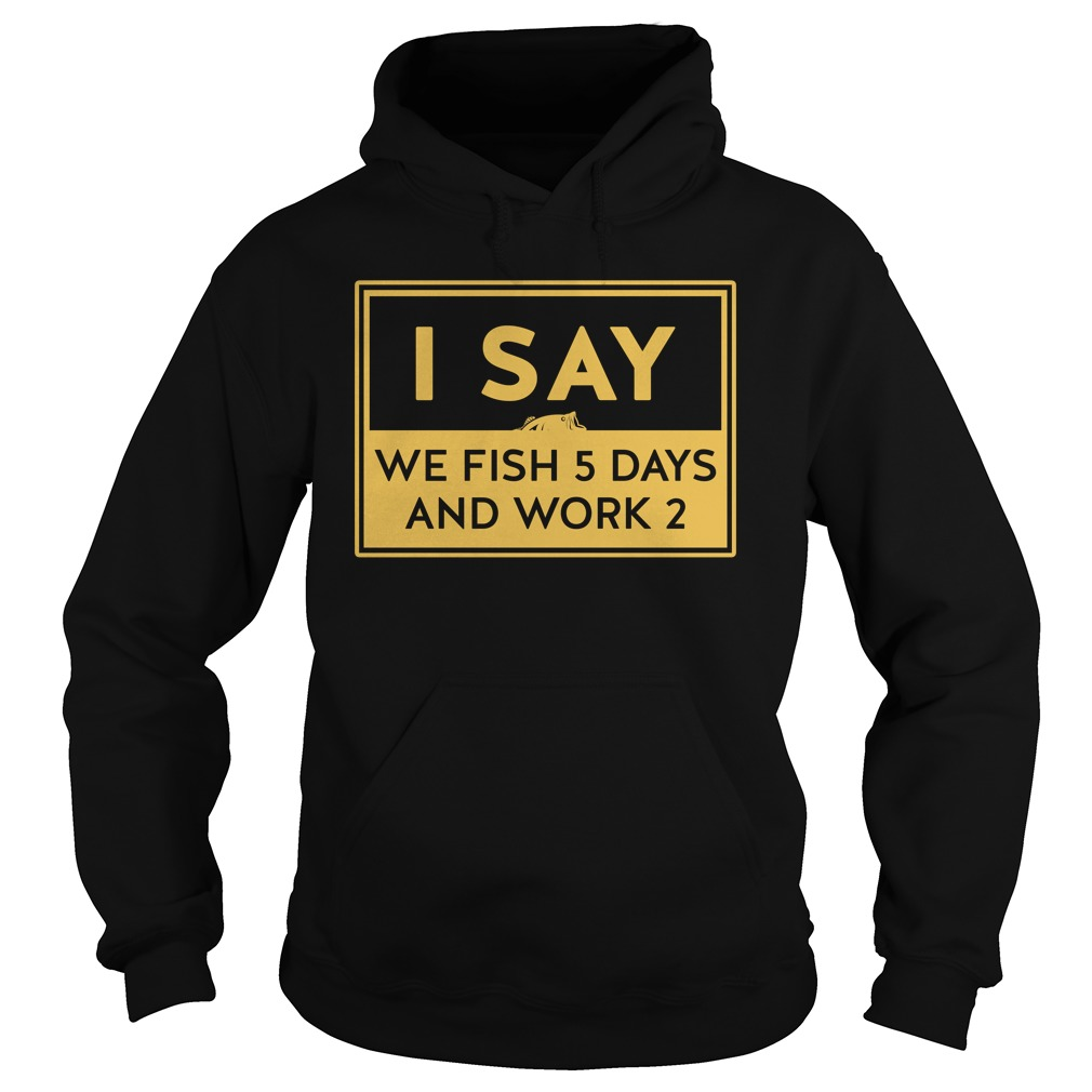 We Fish 5 Days Work 2 Shirt, Lady Tee, Hoodie