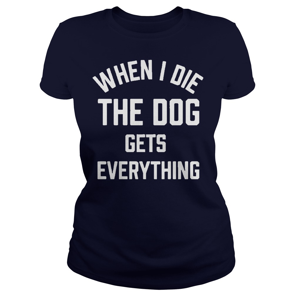 When I Die The Dog Gets Everything Shirt, Guy Tee, Lady Tee