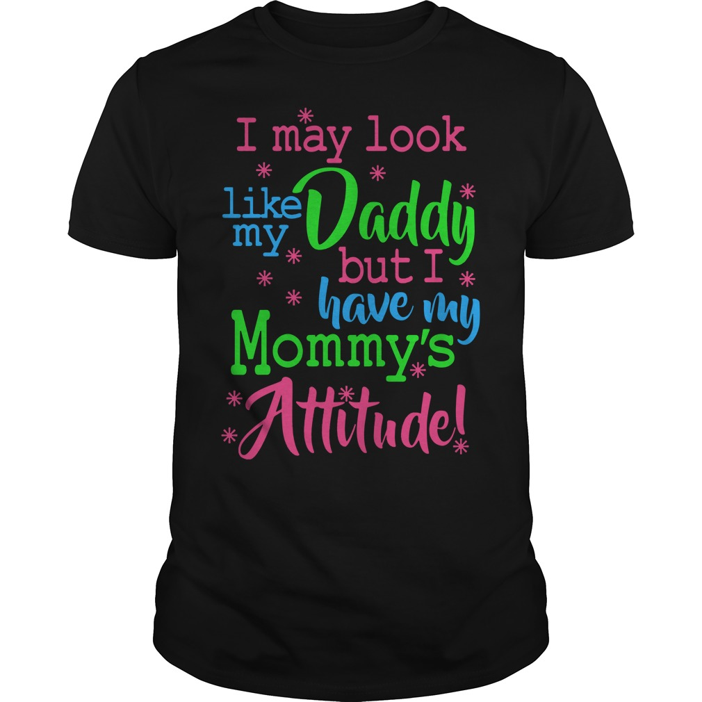 I may look like my daddy but i have my mommy's attitude shirt, lady tee, guy v-neck