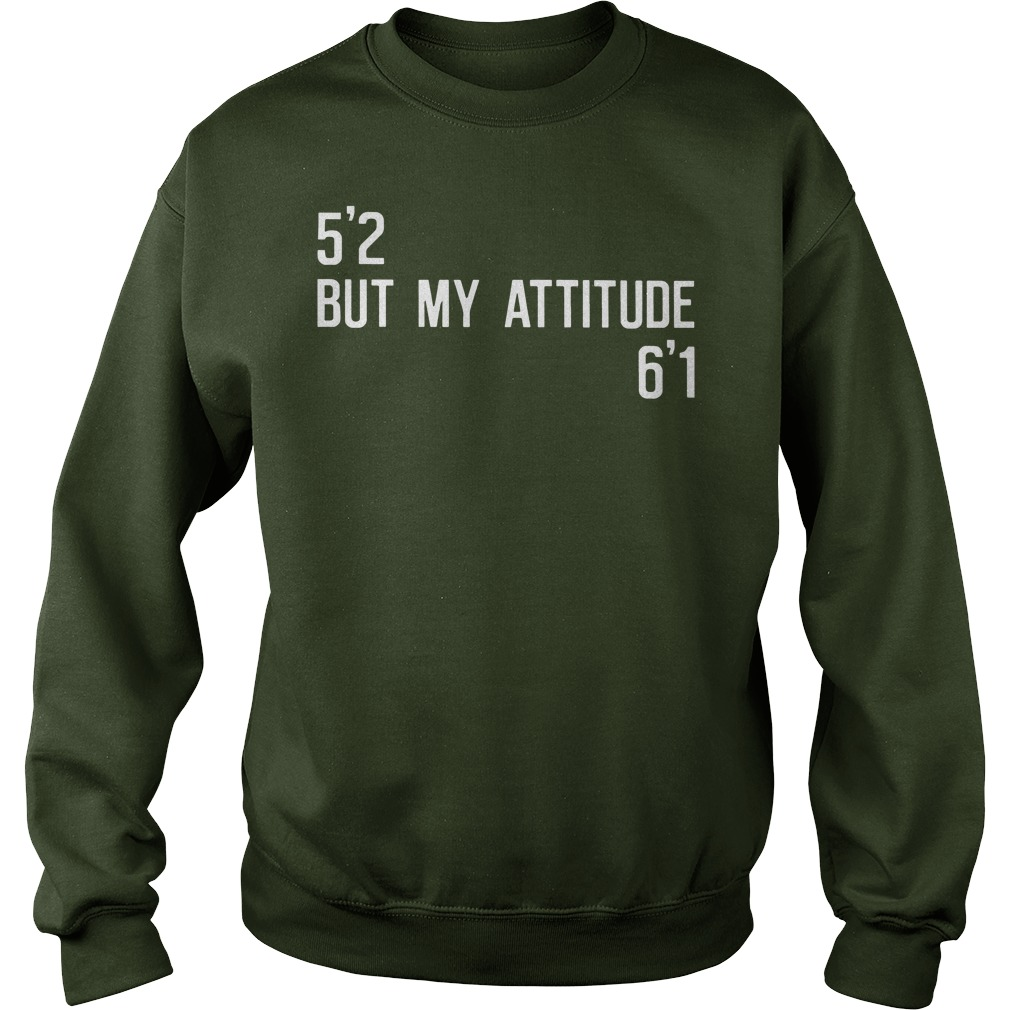 52 but my attitude 61 shirt sweat shirt - 5'2 but my attitude 6'1 shirt