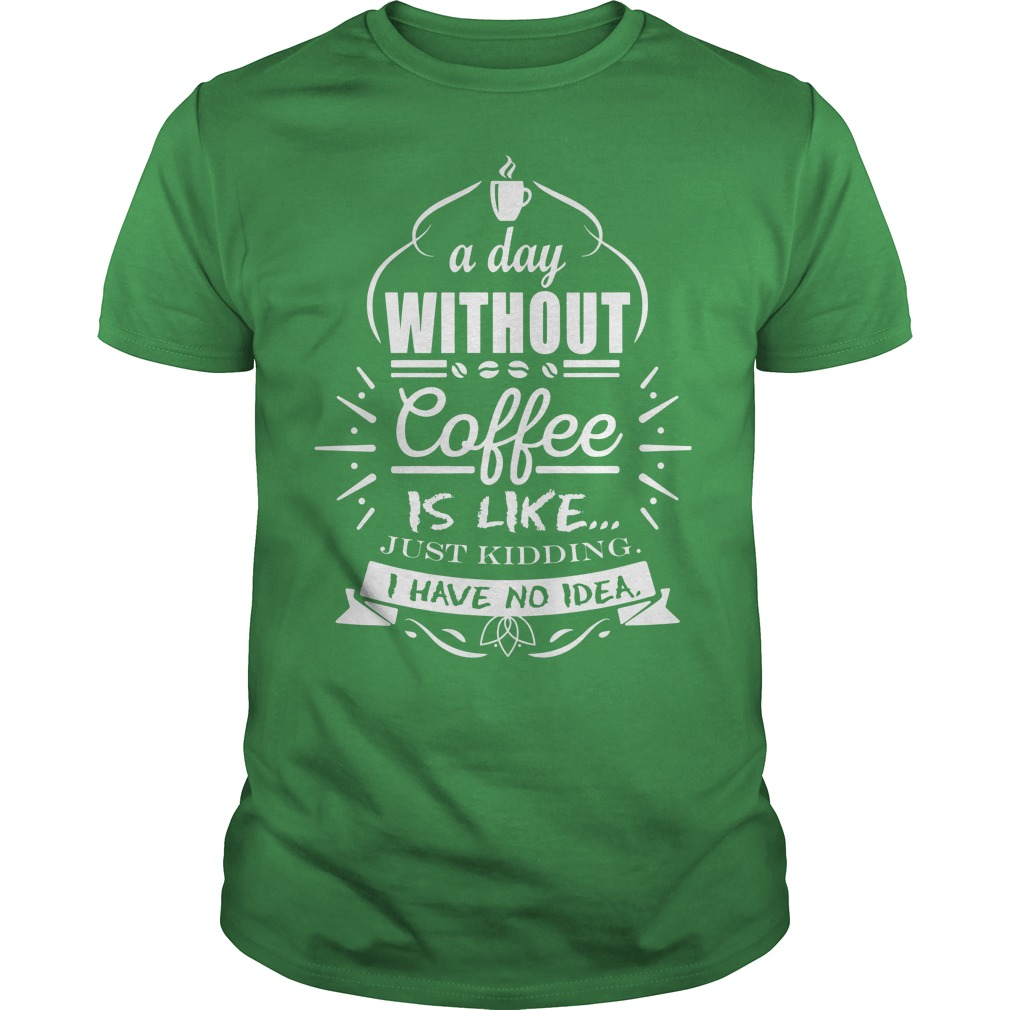 A day without coffee is like just kidding i have no idea shirt guy tee