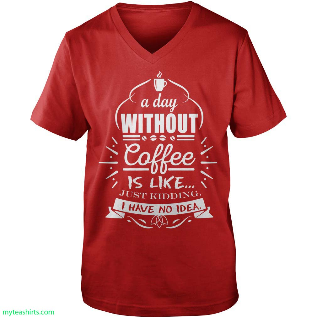 A day without coffee is like just kidding i have no idea shirt guy v-neck