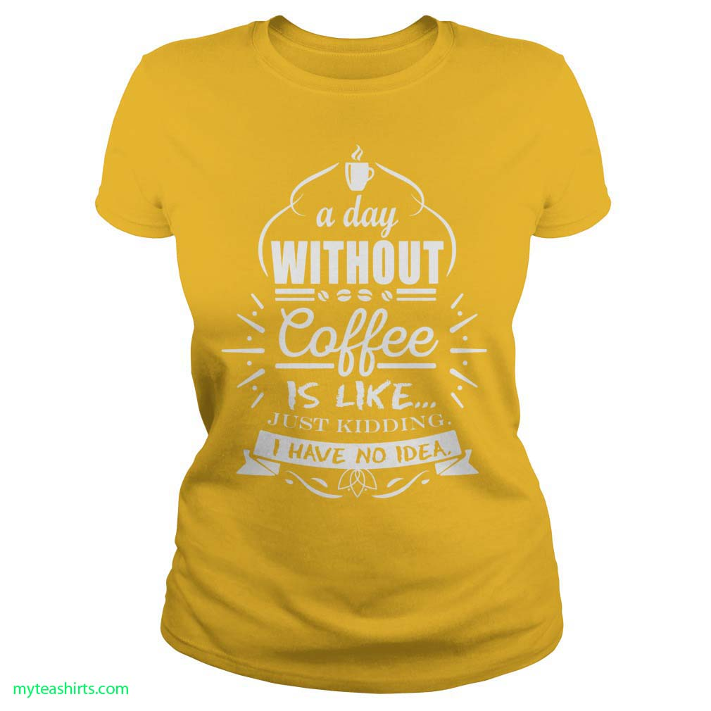 A day without coffee is like just kidding i have no idea shirt lady tee