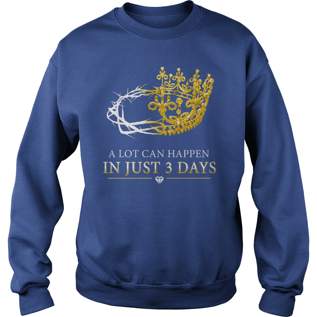 A lot can happen in just three days shirt sweat shirt
