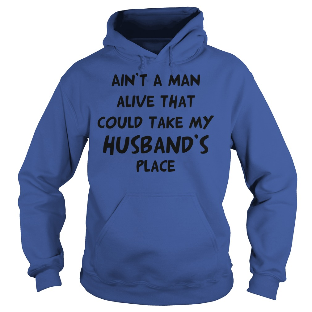 Ain't no man alive that could take my husband's place shirt hoodie