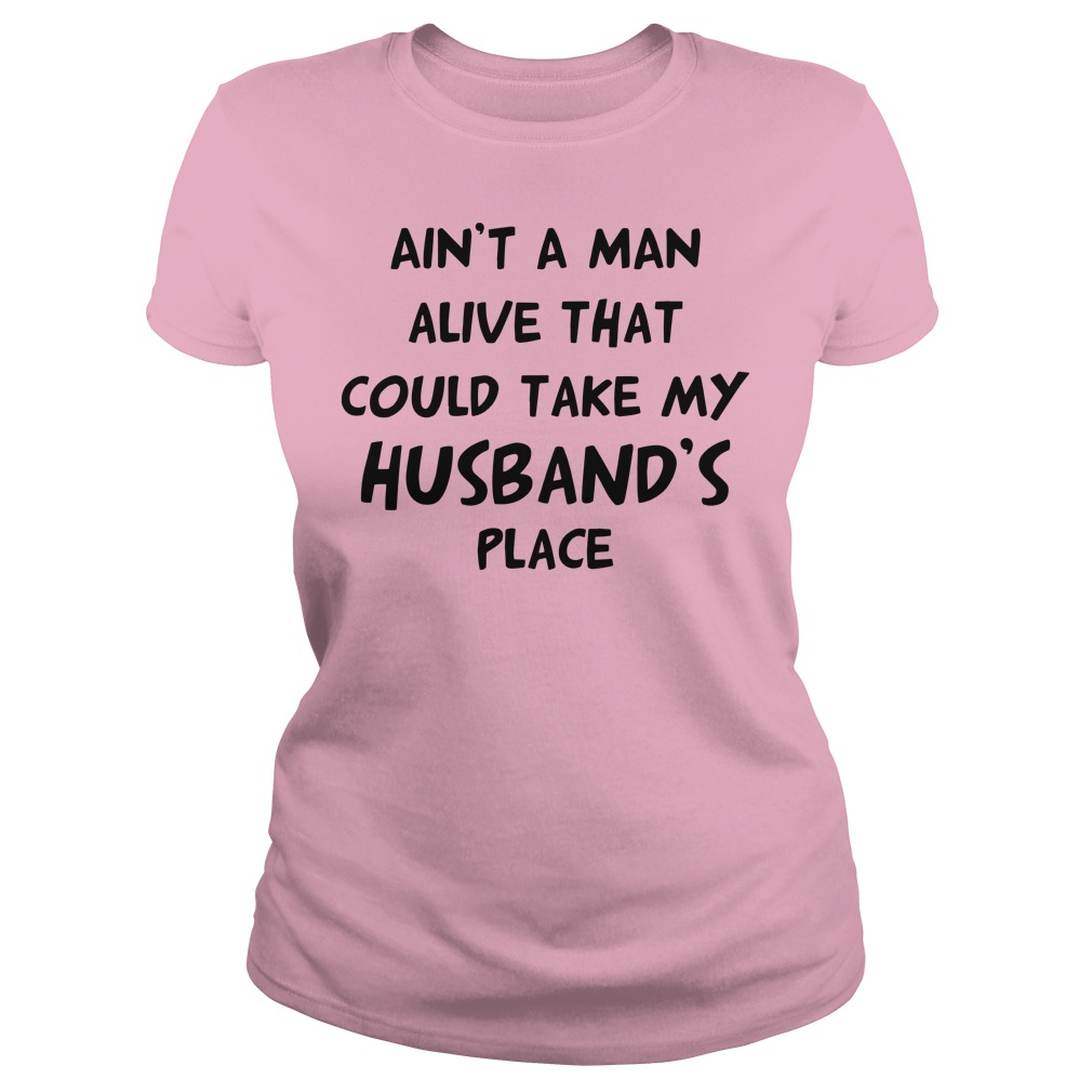 Ain't no man alive that could take my husband's place shirt lady tee