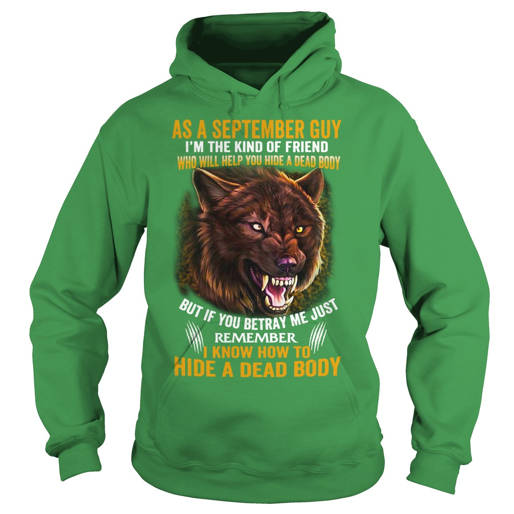 As a September guy I'm the kind of friend who will help you hide a dead body shirt hoodie