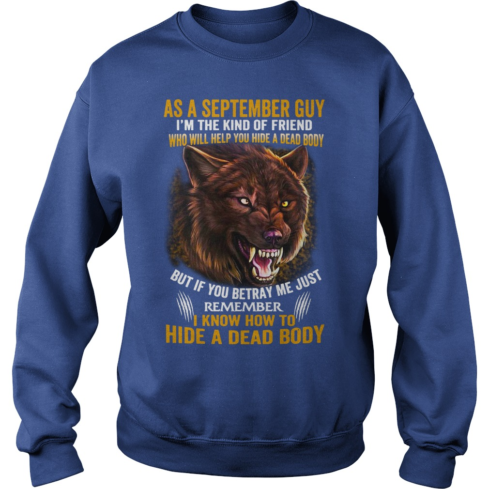 As a September guy I'm the kind of friend who will help you hide a dead body shirt sweat shirt
