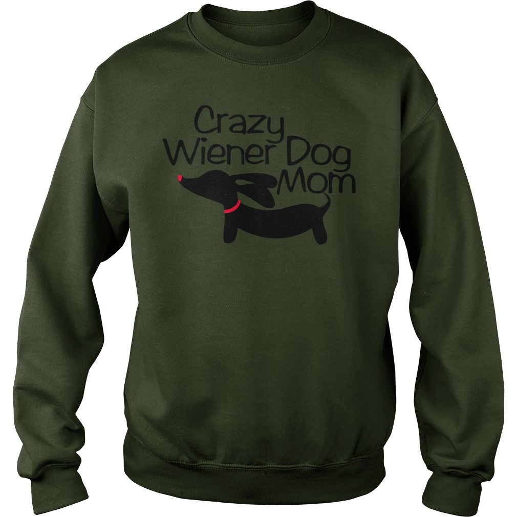 Crazy wiener dog mom shirt sweat shirt