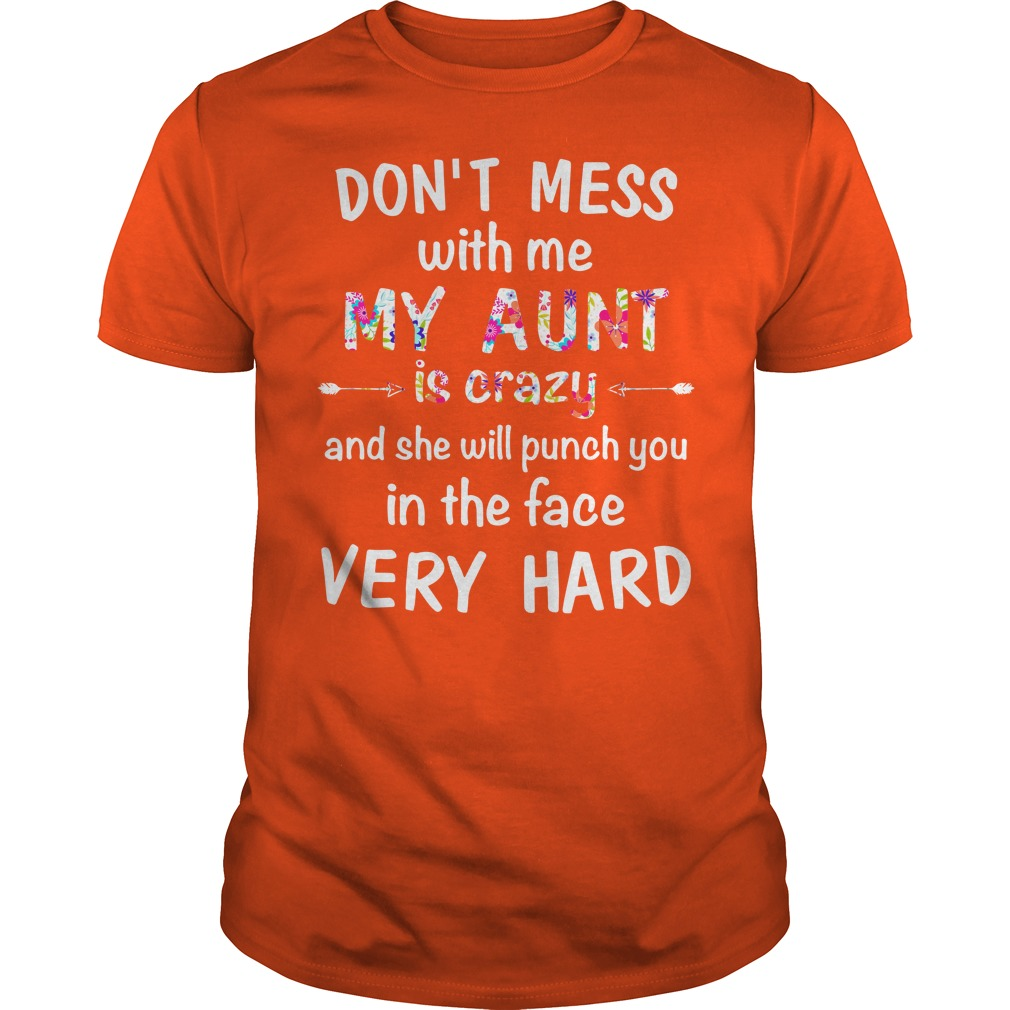 Don't mess with me my Aunt is crazy and she will punch you in the face very hard shirt guy tee - Don't mess with me my Aunt is crazy and she will punch you in the face shirt