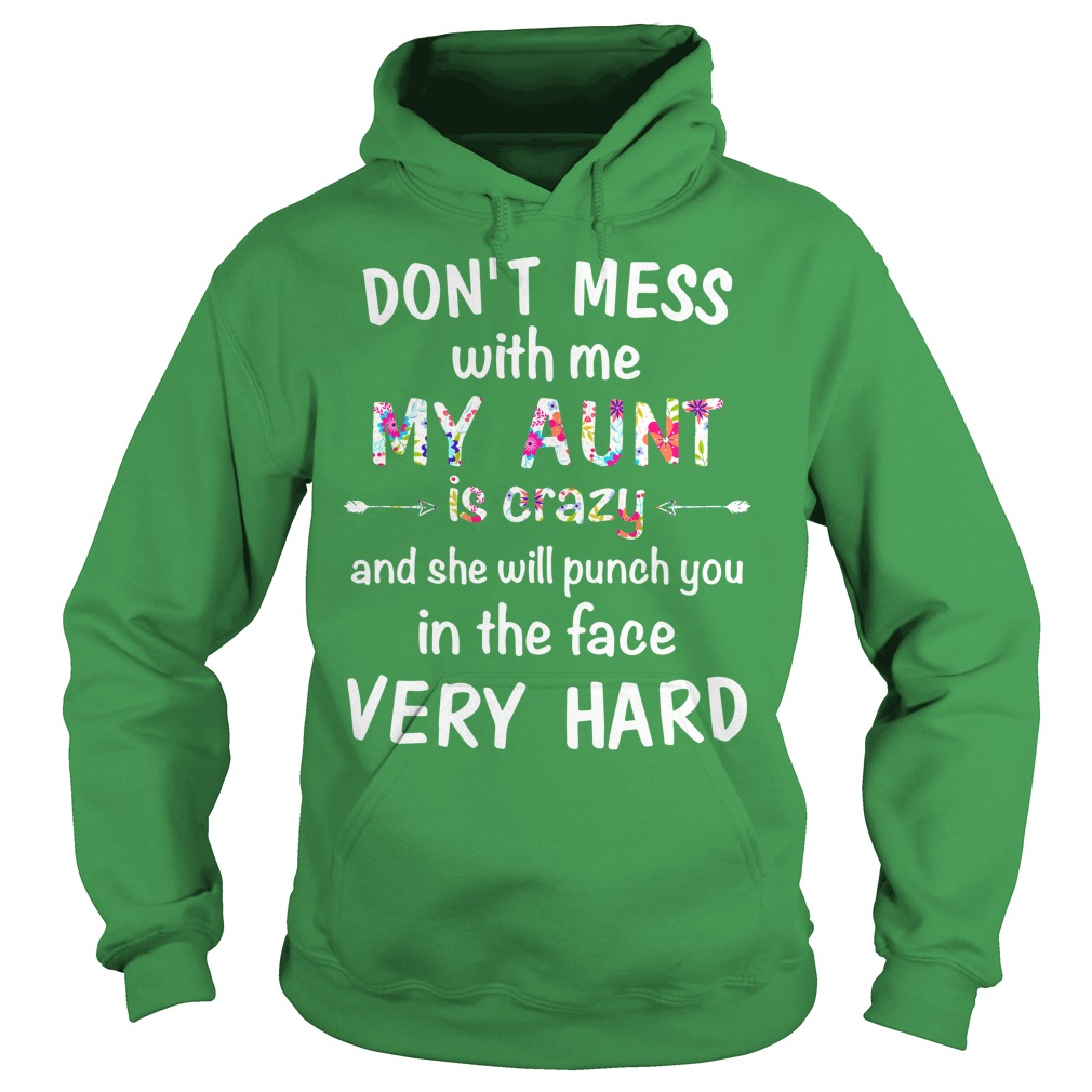 Don't mess with me my Aunt is crazy and she will punch you in the face very hard shirt hoodie - Don't mess with me my Aunt is crazy and she will punch you in the face shirt