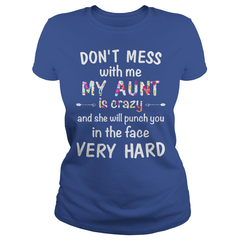 Don't mess with me my Aunt is crazy and she will punch you in the face very hard shirt lady tee - Don't mess with me my Aunt is crazy shirt