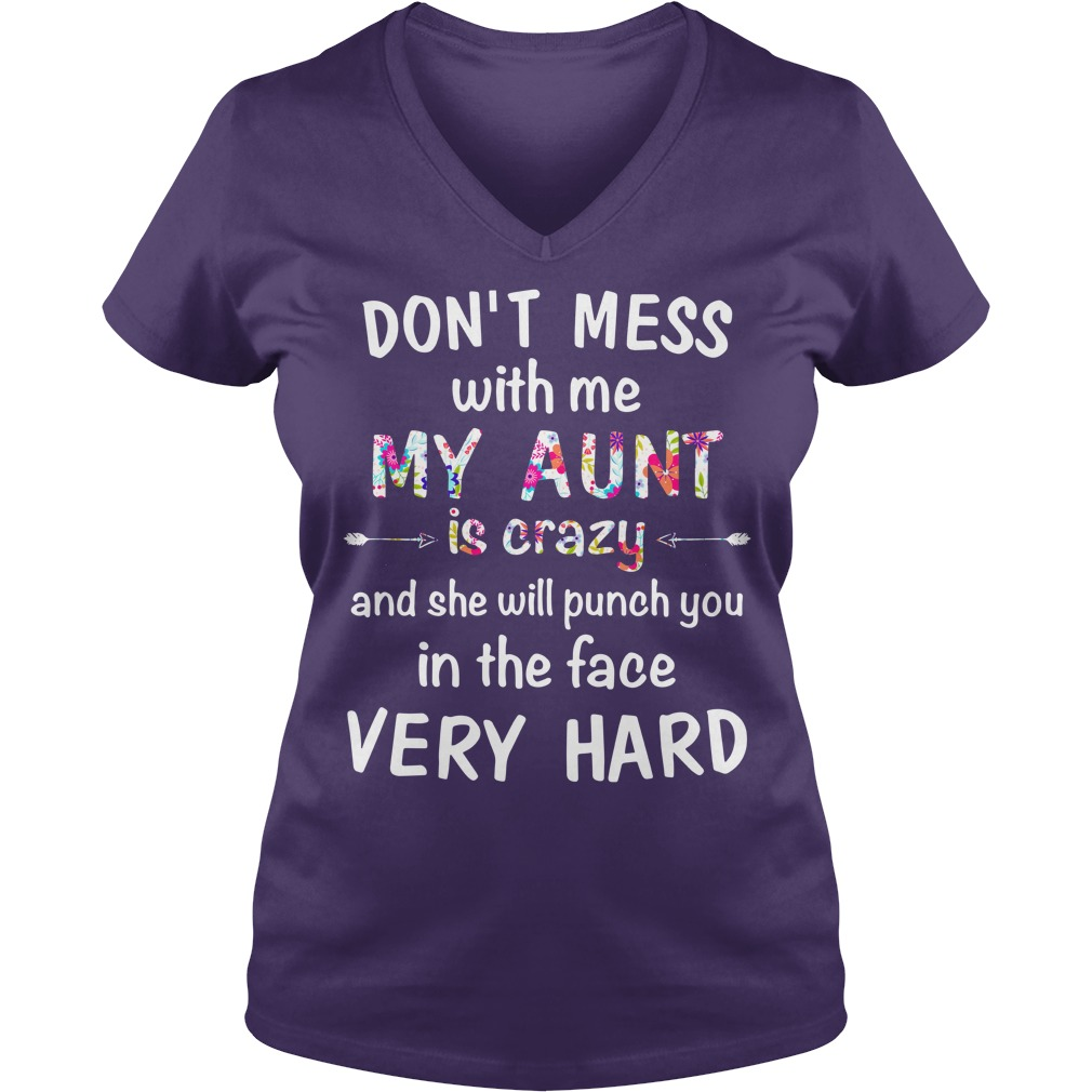 Don't mess with me my Aunt is crazy and she will punch you in the face very hard shirt lady v-neck - Don't mess with me my Aunt is crazy shirt