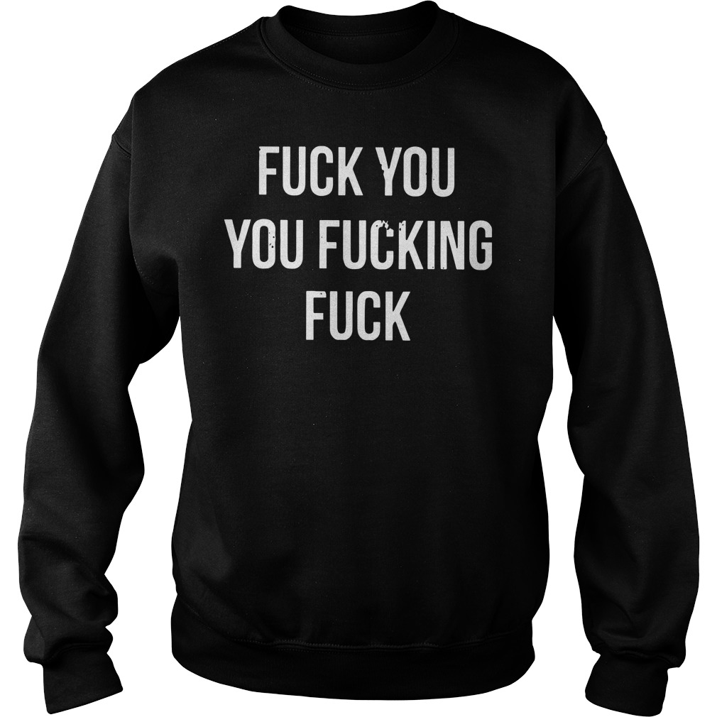 Fuck you you fucking fuck shirt sweat shirt