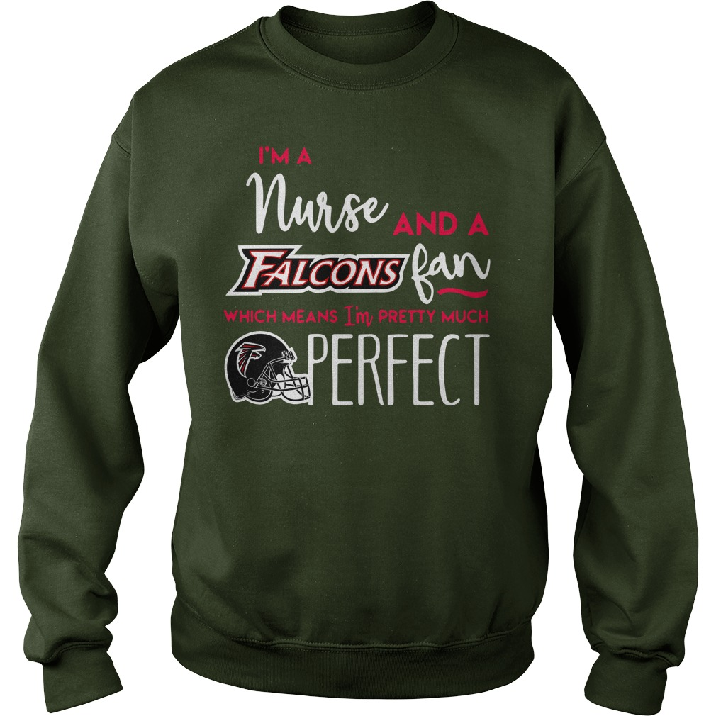 I'm a nurse and a Atlanta Falcons fan which means I'm pretty much perfect shirt sweat shirt