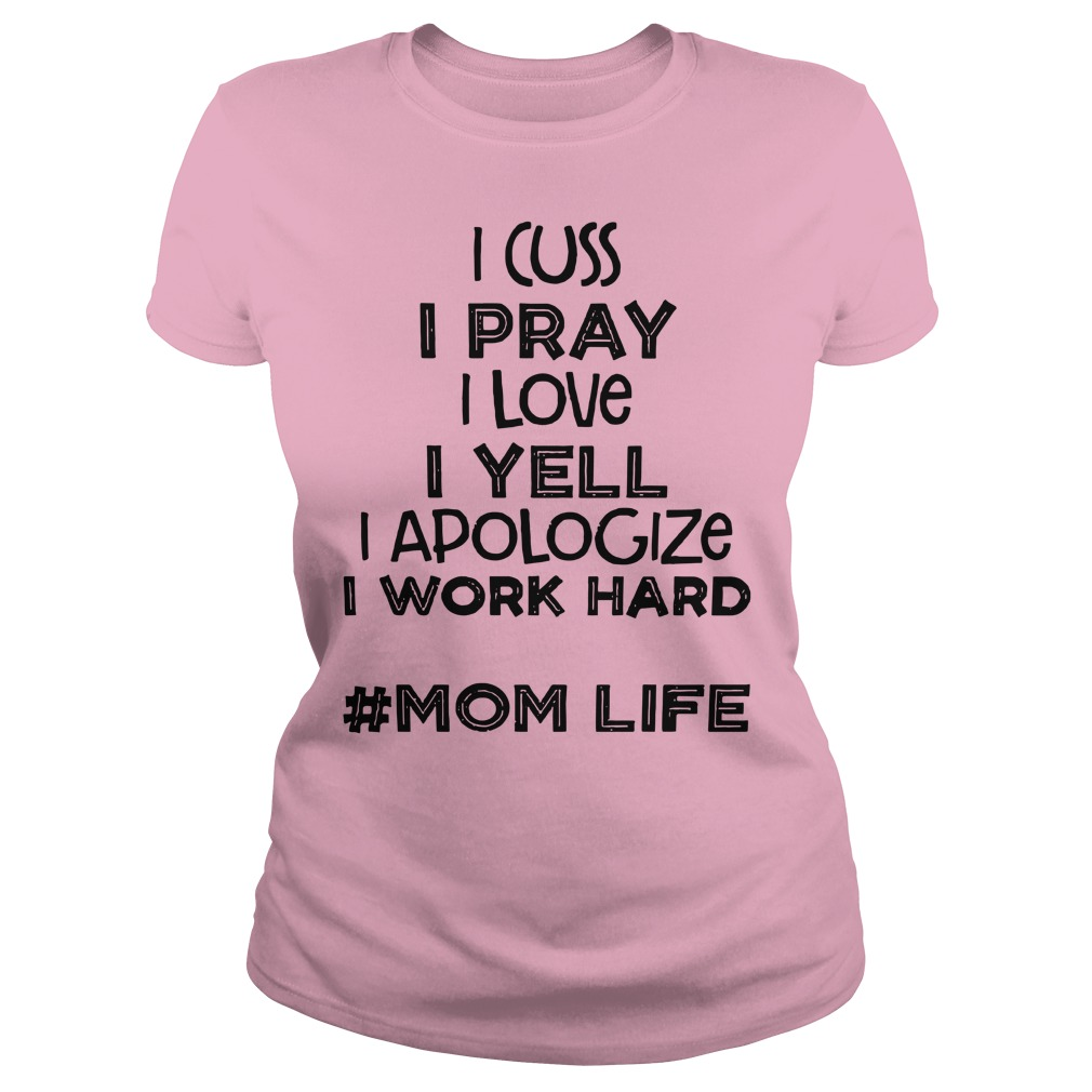I cuss I pray I love I yell I apologize I work hard Mom life shirt lady tee