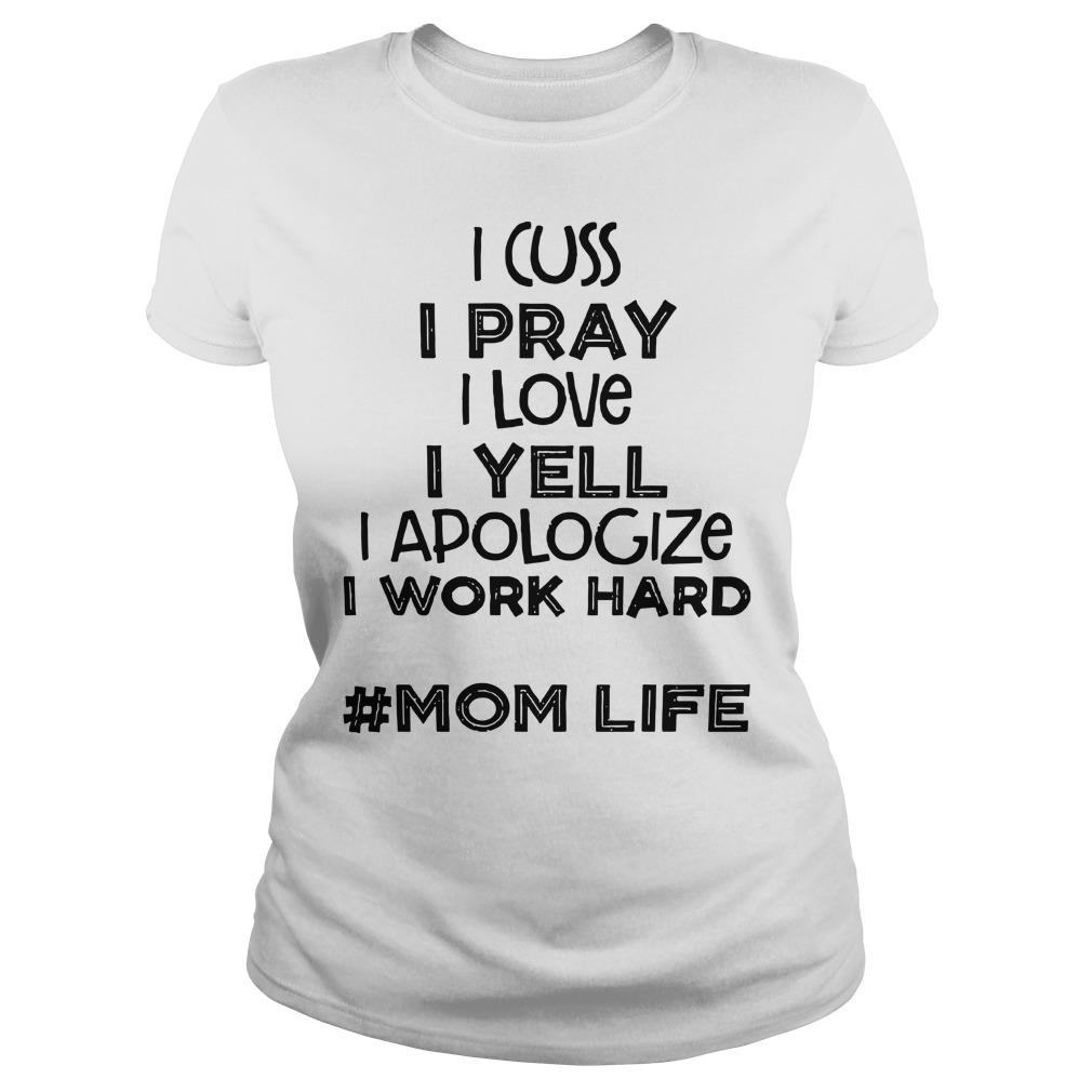 I cuss I pray I love I yell I apologize I work hard Mom life shirt lady tee