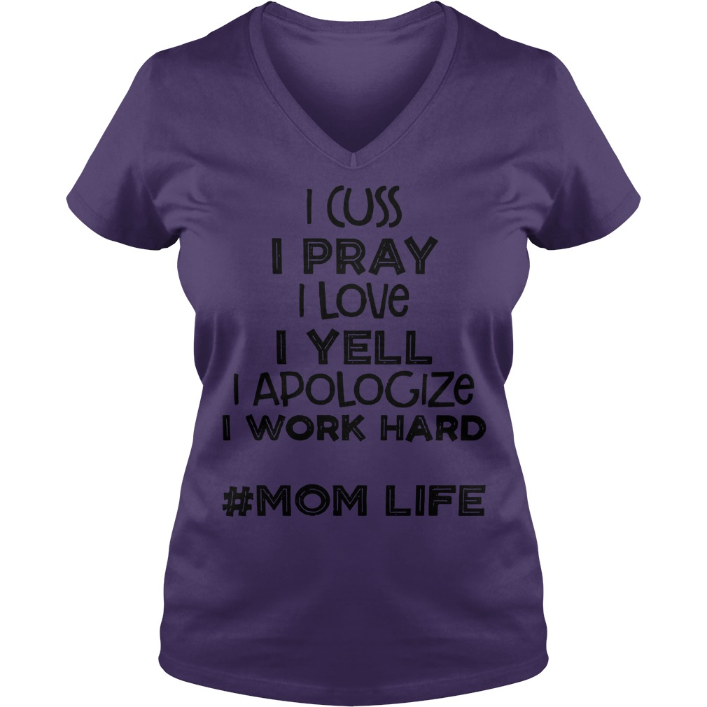 I cuss I pray I love I yell I apologize I work hard Mom life shirt lady v-neck