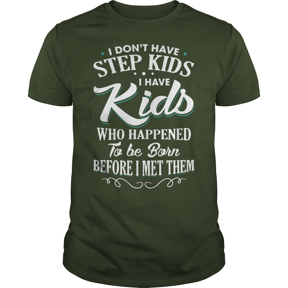 I don't have step kids I have kids who happened to be born before I met them shirt guy tee - I don't have step kids I have kids who happened shirt